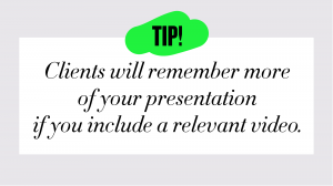 tip-Clients will remember more of your presentation if you include a relevant video.